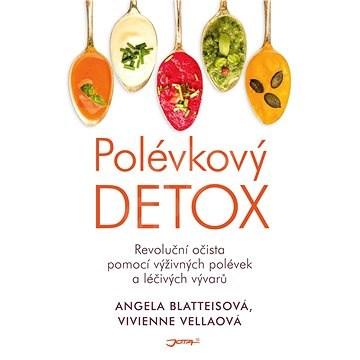 Polévkový detox: Revoluční očista pomocí výživných polévek a léčivých vývarů. - Angela Blatteis; Vivienne Vella