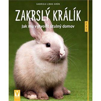Zakrslý králík: Jak mu vytvořit útulný domov (978-80-7541-162-4)