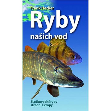 Ryby našich vod: Sladkovodní ryby střední Evropy (978-80-276-0097-7)