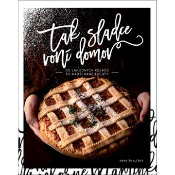 Tak sladce voní domov: Od lahodných koláčů po nadýchané buchty (978-80-7554-320-2)